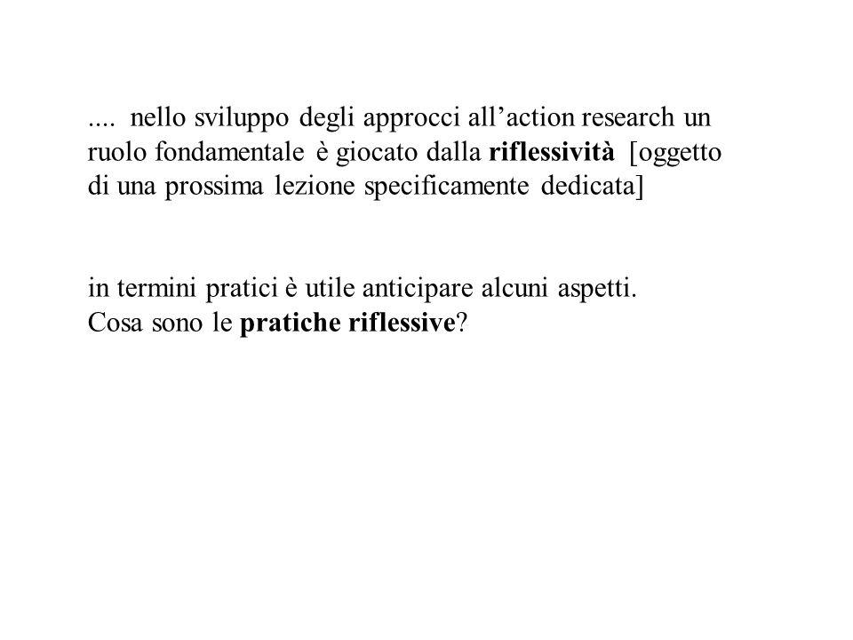 .... nello sviluppo degli approcci all'action research un ruolo fondamentale è giocato dalla riflessività [oggetto di una prossima lezione specificamente dedicata]
